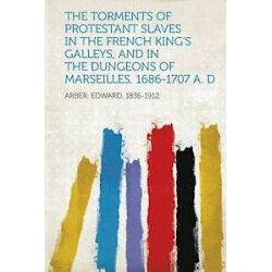 The Torments of Protestant Slaves in the French King's Galleys, and in the Dungeons of Marseilles, 1686-1707 A. D - Edward Arber - Bok (9781314548006)