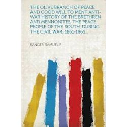 The Olive Branch of Peace and Good Will to Ment Anti-War History of the Brethren and Mennonites, the Peace People of the South, During the Civil War, 1861-1865... - Sanger Samuel F - Bok