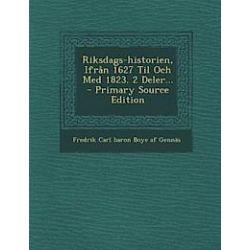 Riksdags-Historien, Ifran 1627 Til Och Med 1823. 2 Deler... - Primary Source Edition - Fredrik Carl Baron Boye Af Gennas - Bok (9781293201848)
