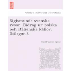 Sigismunds Svenska Resor. Bidrag Ur Polska Och Ita Lienska Ka Llor. (Bilagor.). - Harald Gabriel Hja Rne - Bok (9781249021551)