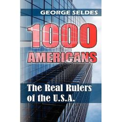 1000 Americans, The Real Rulers of the U.S.A. by George Seldes, 9781615779000.