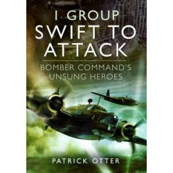 1 Group: Swift to Attack, Bomber Command's Unsung Heroes by Patrick Otter, 9781781590942.