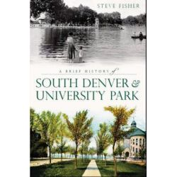 A Brief History of South Denver and University Park by Steven Fisher, 9781609492335.