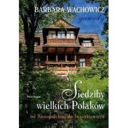 Siedziby wielkich Polaków. Od Konopnickiej do Iwaszkiewicza - Barbara Wachowicz