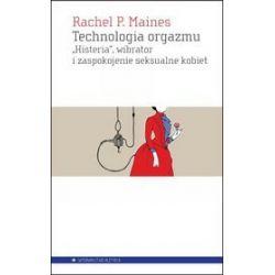 """Technologia orgazmu. """"Histeria"""", wibrator i zaspokojenie seksualne kobiety - Rachel P. Maines"""