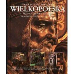 Prawdziwa Polska Wielkopolska. Historia zaklęta w obrazach. Wersja polsko-angielska - Piotr Skórnicki