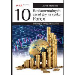 10 fundamentalnych zasad gry na rynku Forex. Strategie osiągania zysku - Jared Martinez