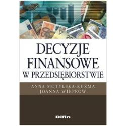 Decyzje finansowe w przedsiębiorstwie. Problemy i zadania - Anna Motylska-Kuźma, Joanna Wieprow
