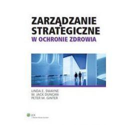 Zarządzanie strategiczne w ochronie zdrowia - Linda E. Swayne, Peter M. Ginter, Magdalena Korona