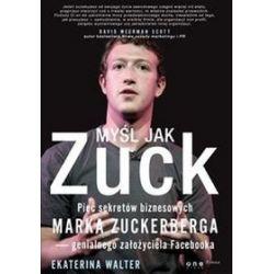 Myśl jak Zuck. Pięć sekretów biznesowych Marka Zuckerberga - Walter Ekaterina