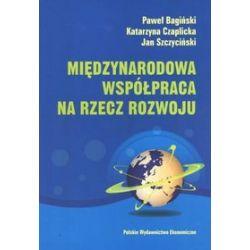 Międzynarodowa współpraca na rzecz rozwoju. Ewolucja, stan obecny i perspektywy - Paweł Bagiński, Katarzyna Czaplicka, Jan Szczyciński