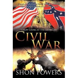 A Buff Looks at the American Civil War, A Look at the United States' Greatest Conflict from the Point of View of a Civil War Buff by Shon Powers, 9781456755515.