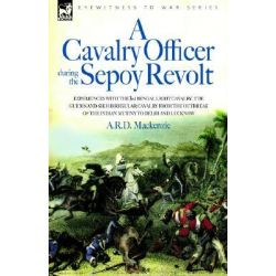 A Cavalry Officer During the Sepoy Revolt - Experiences with the 3rd Bengal Light Cavalry, the Guides and Sikh Irregular Cavalry from the Outbreak of the Indian Mutiny to Delhi and Lucknow,