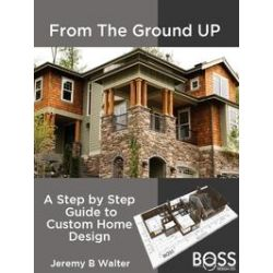 eBooks: From the Ground Up. A Step by Step Guide to Custom Home Design  von Jeremy B. Walter