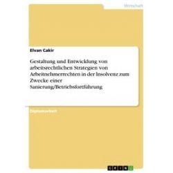 eBooks: Gestaltung und Entwicklung von arbeitsrechtlichen Strategien von Arbeitnehmerrechten in der Insolvenz zum Zwecke einer Sanierung/Betriebsfortführung  von Elvan Cakir