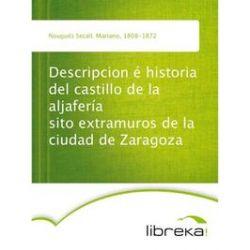 eBooks: Descripcion é historia del castillo de la aljafería sito extramuros de la ciudad de Zaragoza  von Mariano Nougués Secall