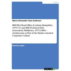 eBooks: IBM Pilot Head Office (Cosham, Hampshire, 1970-71) and IBM Technical Park (Greenford, Middlesex, 1975-1980) – Architecture as Part of the Market oriented Corporate Culture  von Marco