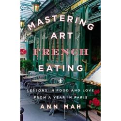 Mastering the Art of French Eating, Lessons in Food and Love from a Year in Paris by Ann Mah, 9780670025992.