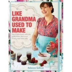 Like Grandma Used to Make by Rebecca Sullivan, 9781742612799.
