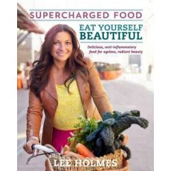 Eat Yourself Beautiful, Supercharged Food by Lee Holmes, 9781743360590.