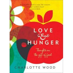 Love and Hunger, Thoughts on the Gift of Food by Charlotte Wood, 9781742377766.