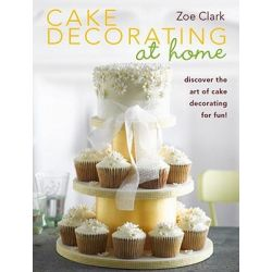 Cake Decorating at Home, Discover Cake Decorating for Fun with Over 30 Designs! by Zoe Clark, 9780715337585.