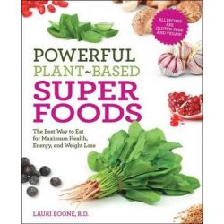 Powerful Plant-based Superfoods, The Best Way to Eat for Maximum Health, Energy, and Weight Loss by Lauri Boone, 9781592335343.