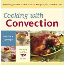 Cooking with Convection, Everything You Need to Know to Get the Most from Your Convection Oven by Beatrice A Ojakangas, 9780767915311.