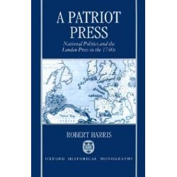 A Patriot Press, National Politics and the London Press in the 1740's by Robert Harris, 9780198203780.