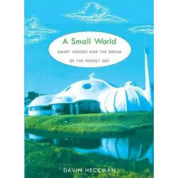 A Small World, Smart Houses and the Dream of the Perfect Day by Davin Heckman, 9780822341581.