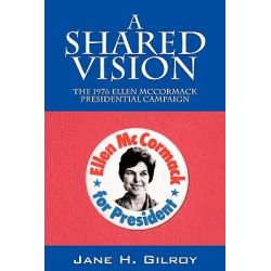 A Shared Vision, The 1976 Ellen McCormack Presidential Campaign by Jane H Gilroy, 9781432755065.