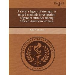 A Sistah's Legacy of Strength, A Mixed Methods Investigation of Gender Attitudes Among African American Women. by Khia A Thomas, 9781243701213.