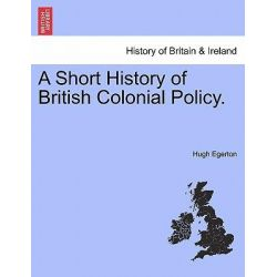 A Short History of British Colonial Policy. by Hugh Egerton, 9781241550226.