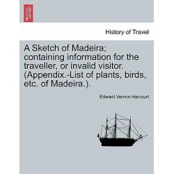 A Sketch of Madeira; Containing Information for the Traveller, or Invalid Visitor. (Appendix.-List of Plants, Birds, Etc. of Madeira.). by Edward Vernon Harcourt, 9781241499761.