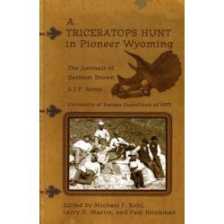 A Triceratops Hunt in Pioneer Wyoming, The Journals of Barnum Brown & J.P. Sams: The University of Kansas Expedition of 1895 by Barnum Brown, 9780931271779.
