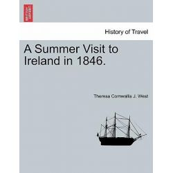 A Summer Visit to Ireland in 1846. by Theresa Cornwallis J West, 9781240906444.