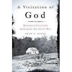 A Visitation of God, Northern Civilians Interpret the Civil War by Sean A. Scott, 9780199945085.