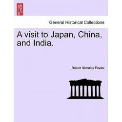 A Visit to Japan, China, and India. by Robert Nicholas Fowler, 9781241155759.