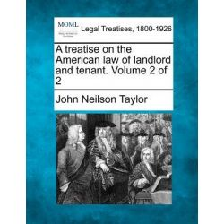 A Treatise on the American Law of Landlord and Tenant. Volume 2 of 2 by John Neilson Taylor, 9781241002879.
