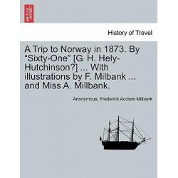 "A Trip to Norway in 1873. by ""Sixty-One"" [G. H. Hely-Hutchinson?] ... with Illustrations by F. Milbank ... and Miss A. Millbank. by Anonymous, 9781240947850."