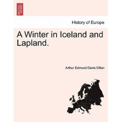 A Winter in Iceland and Lapland. by Arthur Edmund Denis Dillon, 9781241503154.