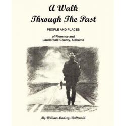 A Walk Through the Past - People and Places of Florence and Lauderdale County Alabama by William Lindsey McDonald, 9780971994560.