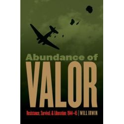 Abundance of Valor, Resistance, Survival, and Liberation: 1944-45 by LT Col Will Irwin, 9780803240681.