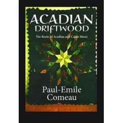Acadian Driftwood, The Roots of Acadian and Cajun Music by Paul-Emile Comeau, 9781894997409.