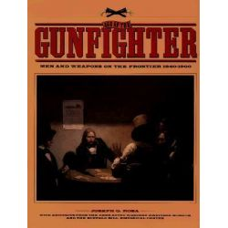 Age of the Gunfighter, Men and Weapons on the Frontier, 1840-1900 by Joseph G. Rosa, 9780806127613.