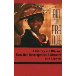Aid & Ebb Tide, A History of CIDA & Canadian Development Assistance by David R. Morrison, 9781554583843.