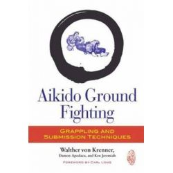 Aikido Ground Fighting, Grappling and Submission Techniques by Walther von Krenner, 9781583946060.