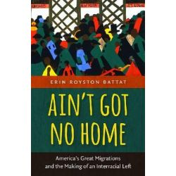 Ain T Got No Home, America's Great Migrations and the Making of an Interracial Left by Erin Royston Battat, 9781469614021.