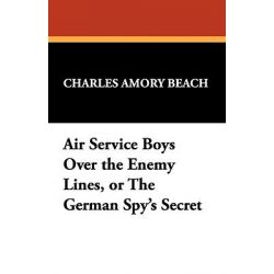 Air Service Boys Over the Enemy Lines, or the German Spy's Secret by Charles Amory Beach, 9781434465221.
