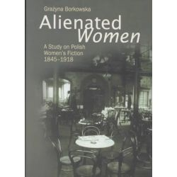 Alienated Women, A Study on Polish Women's Writing, 1845-1918 by Grazyna Borkowska, 9789639241039.